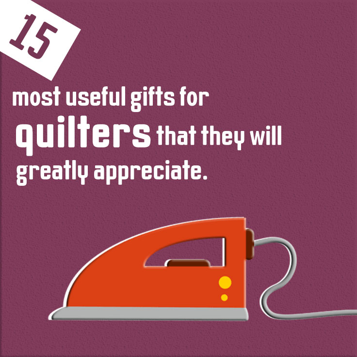 15 most useful gifts for quilters that they will greatly appreciate.