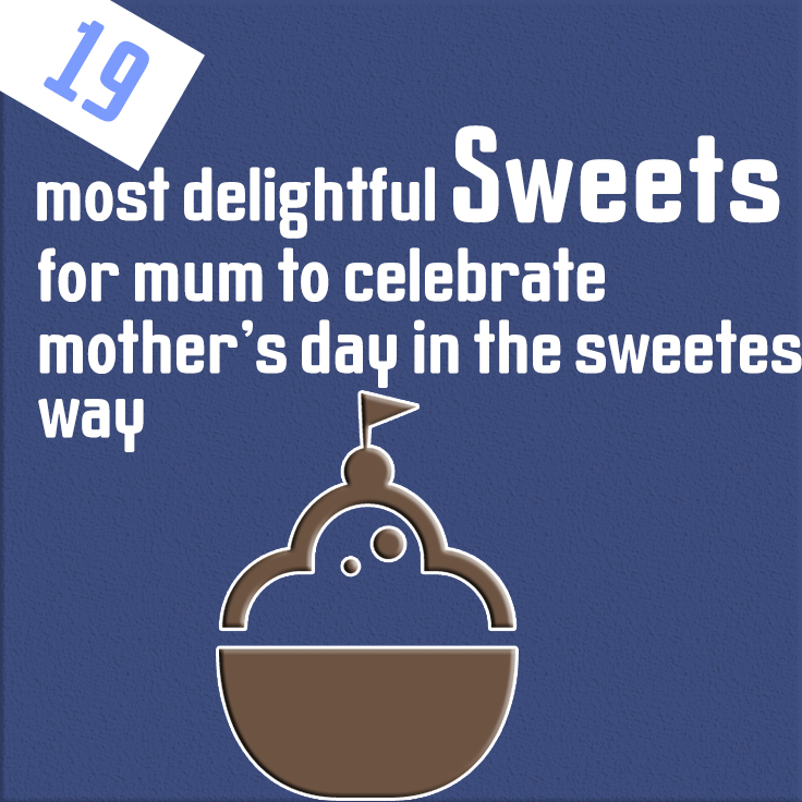 19 most delightful sweets for mum to celebrate mother's day in the sweetest way